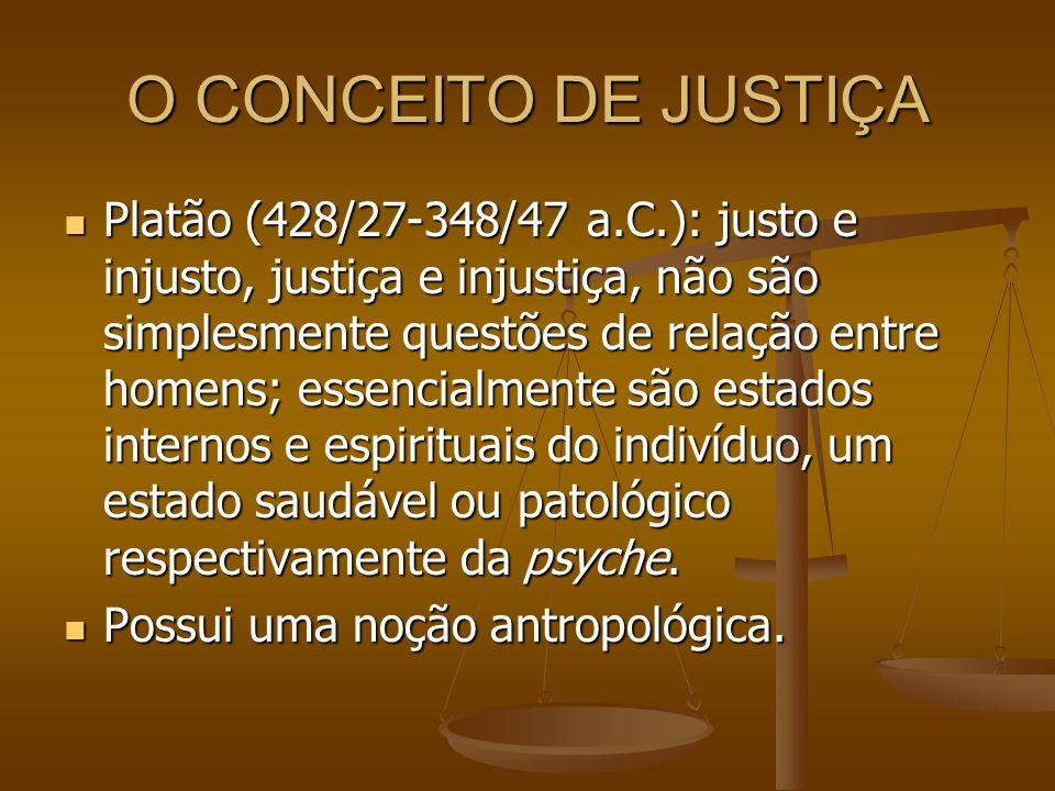 O CONCEITO DE JUSTIÇA Platão (428/27-348/47 a.C.): justo e injusto, justiça e injustiça, não são simplesmente questões de relação entre homens; essenc