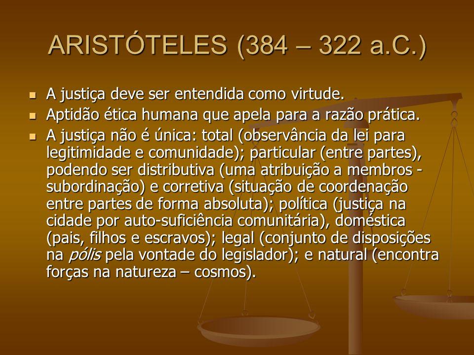 ARISTÓTELES (384 – 322 a.C.) A justiça deve ser entendida como virtude. A justiça deve ser entendida como virtude. Aptidão ética humana que apela para