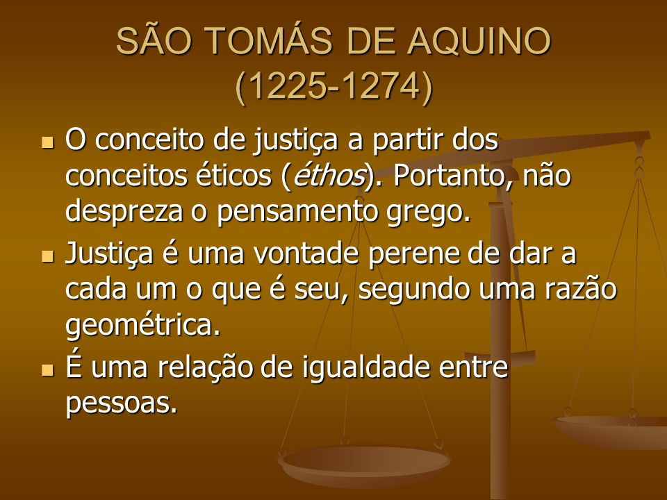 SÃO TOMÁS DE AQUINO (1225-1274) O conceito de justiça a partir dos conceitos éticos (éthos). Portanto, não despreza o pensamento grego. O conceito de