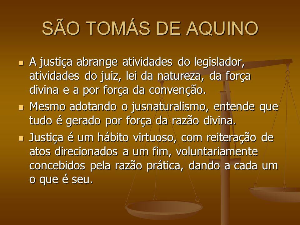 SÃO TOMÁS DE AQUINO A justiça abrange atividades do legislador, atividades do juiz, lei da natureza, da força divina e a por força da convenção. A jus