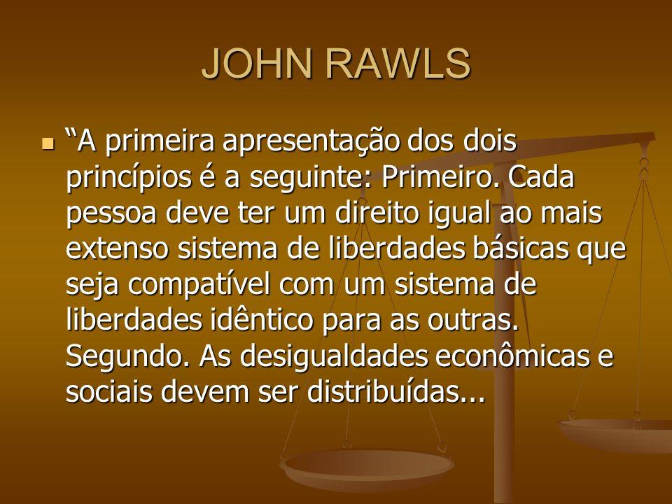 JOHN RAWLS A primeira apresentação dos dois princípios é a seguinte: Primeiro. Cada pessoa deve ter um direito igual ao mais extenso sistema de liberd