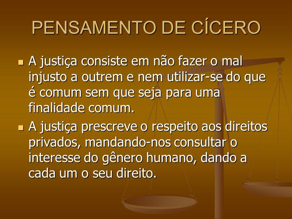 PENSAMENTO DE CÍCERO A justiça consiste em não fazer o mal injusto a outrem e nem utilizar-se do que é comum sem que seja para uma finalidade comum. A