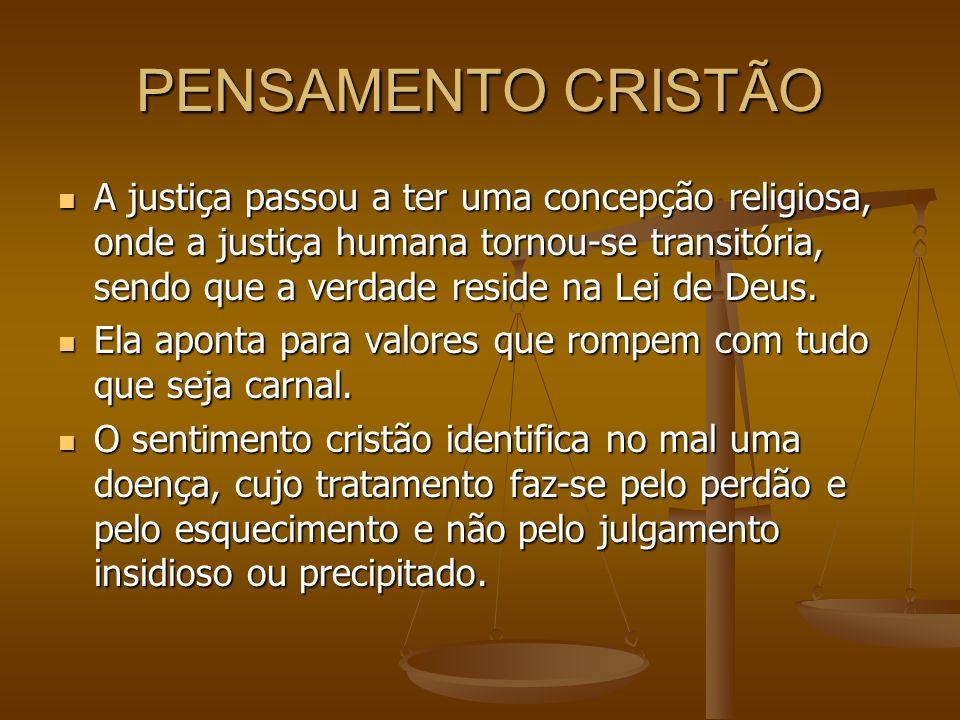 PENSAMENTO CRISTÃO A justiça passou a ter uma concepção religiosa, onde a justiça humana tornou-se transitória, sendo que a verdade reside na Lei de D