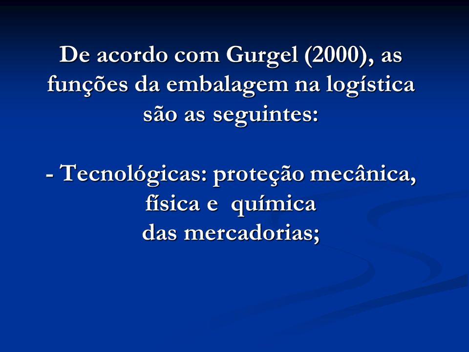 De acordo com Gurgel (2000), as funções da embalagem na logística são as seguintes: - Tecnológicas: proteção mecânica, física e química das mercadoria