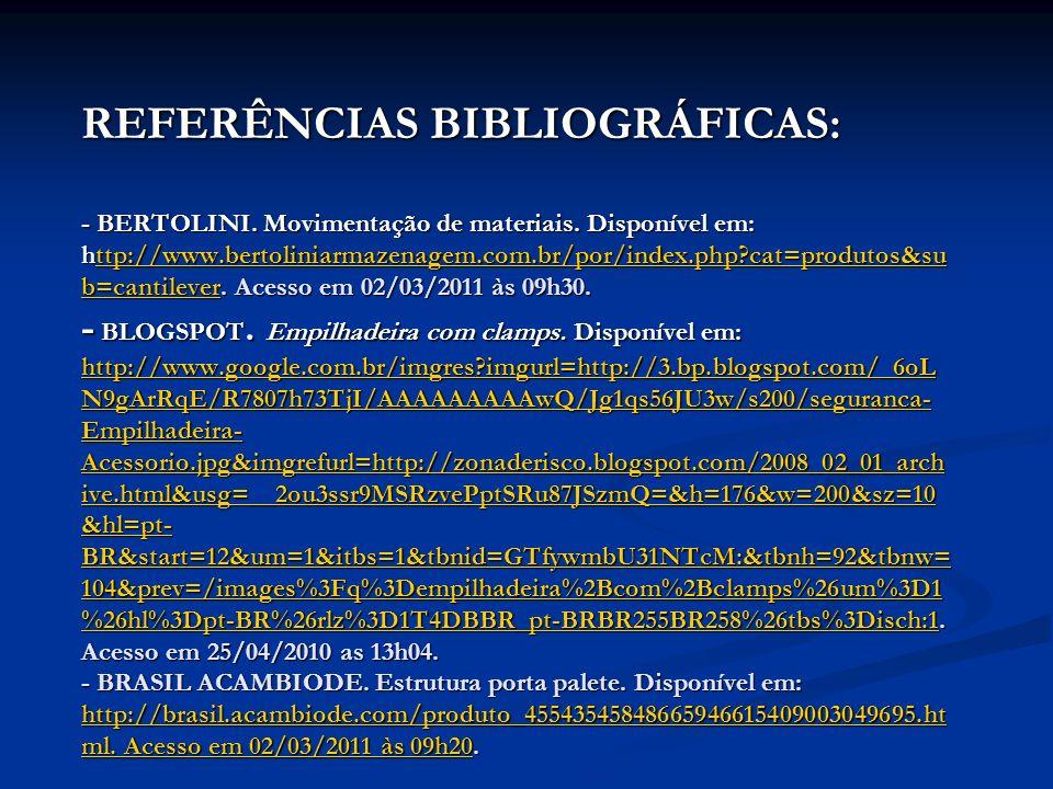 REFERÊNCIAS BIBLIOGRÁFICAS: - BERTOLINI. Movimentação de materiais. Disponível em: http://www.bertoliniarmazenagem.com.br/por/index.php?cat=produtos&s