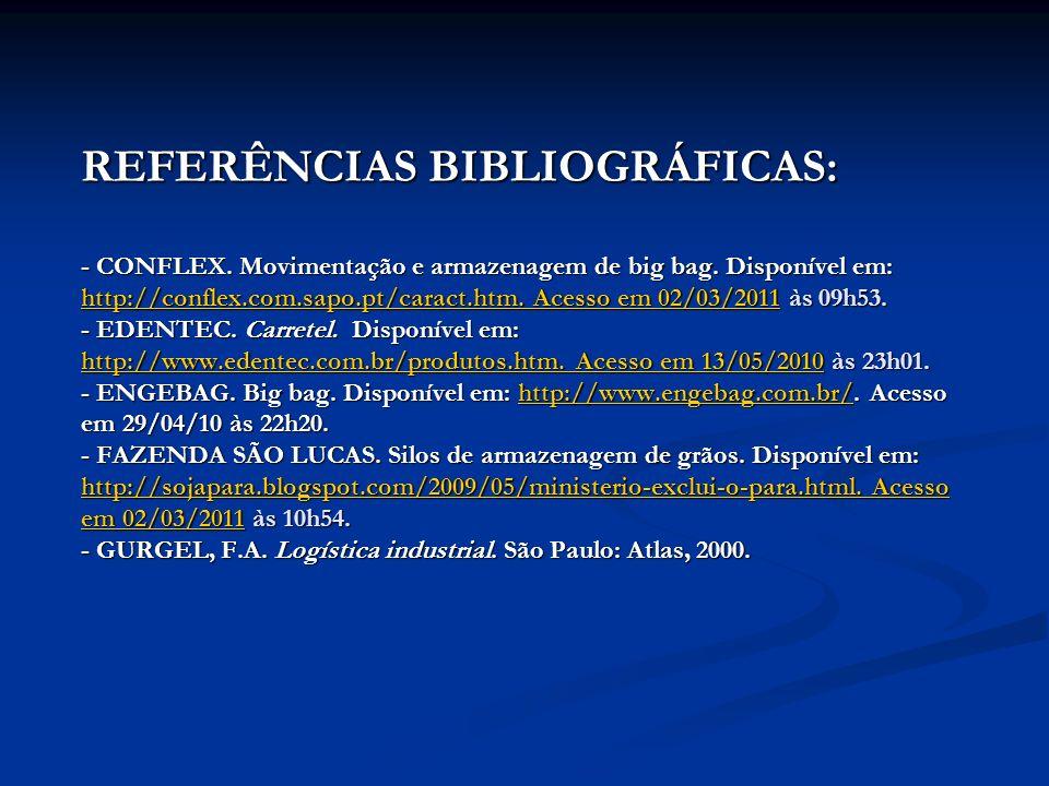 REFERÊNCIAS BIBLIOGRÁFICAS: - CONFLEX. Movimentação e armazenagem de big bag. Disponível em: http://conflex.com.sapo.pt/caract.htm. Acesso em 02/03/20