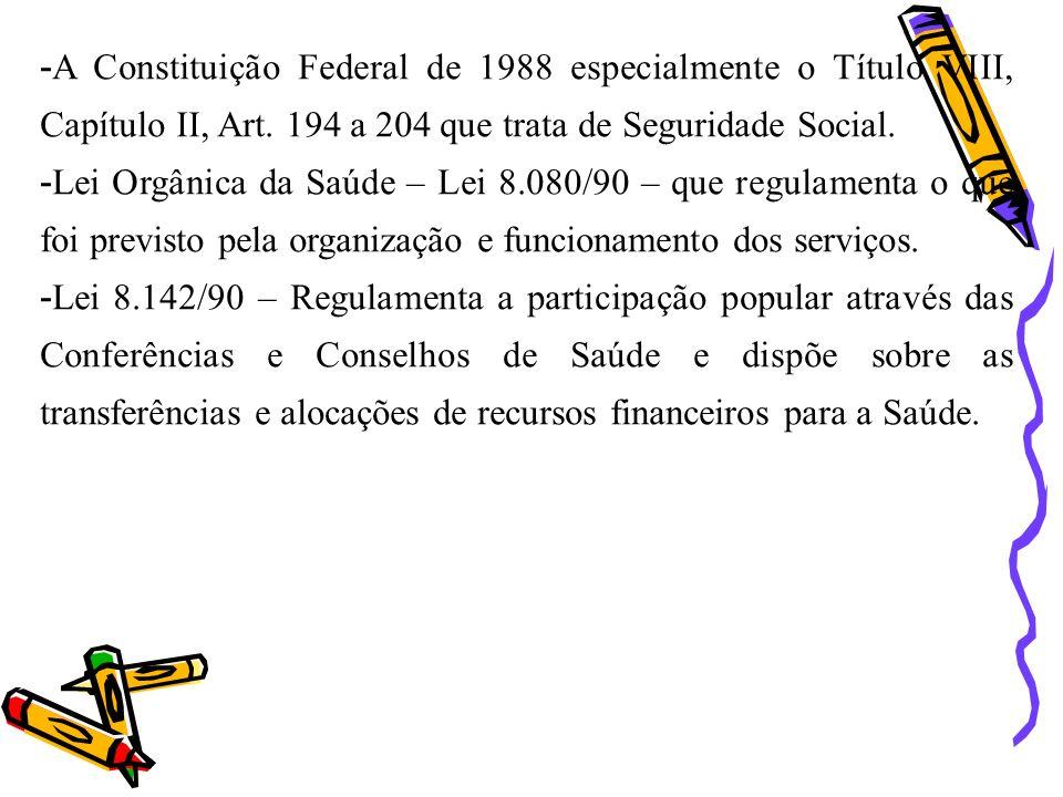 -A Constituição Federal de 1988 especialmente o Título VIII, Capítulo II, Art. 194 a 204 que trata de Seguridade Social. -Lei Orgânica da Saúde – Lei