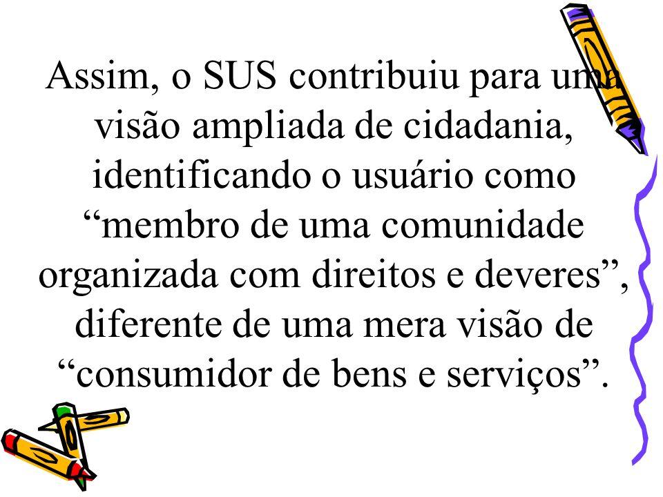 Assim, o SUS contribuiu para uma visão ampliada de cidadania, identificando o usuário como membro de uma comunidade organizada com direitos e deveres,