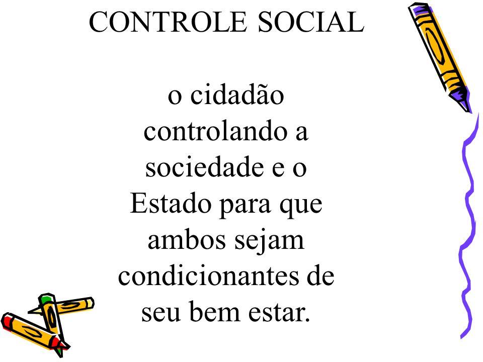 CONTROLE SOCIAL o cidadão controlando a sociedade e o Estado para que ambos sejam condicionantes de seu bem estar.