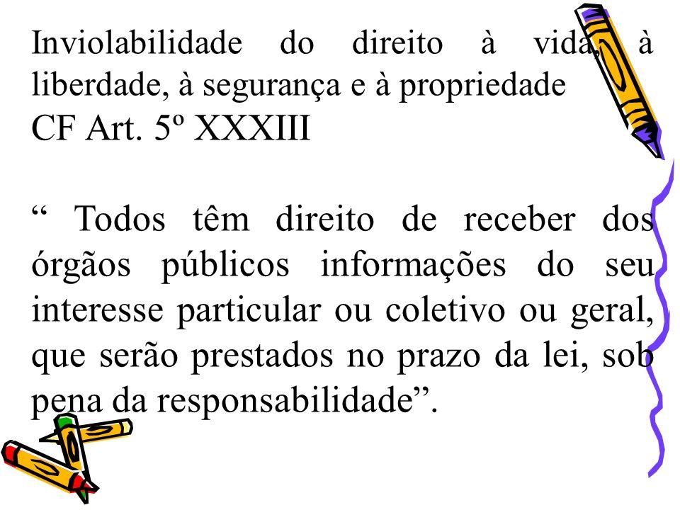 Inviolabilidade do direito à vida, à liberdade, à segurança e à propriedade CF Art. 5º XXXIII Todos têm direito de receber dos órgãos públicos informa