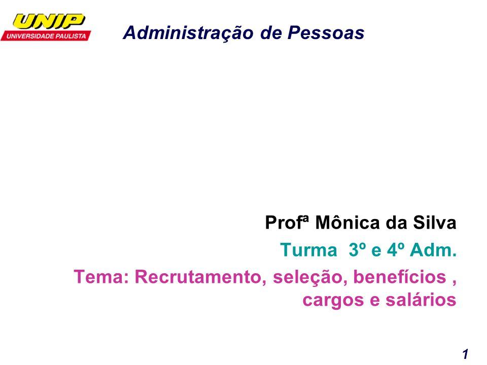 Administração de Pessoas 1 Profª Mônica da Silva Turma 3º e 4º Adm. Tema: Recrutamento, seleção, benefícios, cargos e salários
