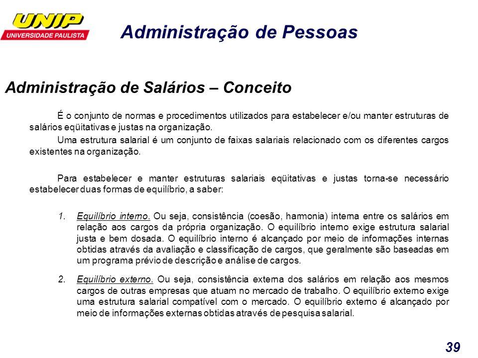 Administração de Pessoas 39 É o conjunto de normas e procedimentos utilizados para estabelecer e/ou manter estruturas de salários eqüitativas e justas