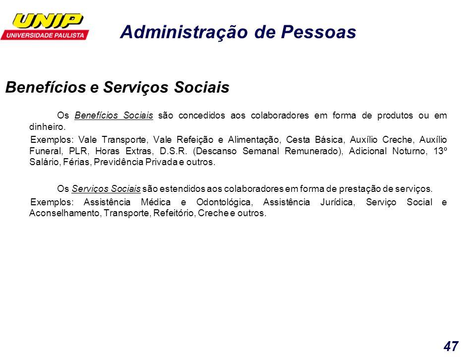 Administração de Pessoas 47 Benefícios e Serviços Sociais Os Benefícios Sociais são concedidos aos colaboradores em forma de produtos ou em dinheiro.