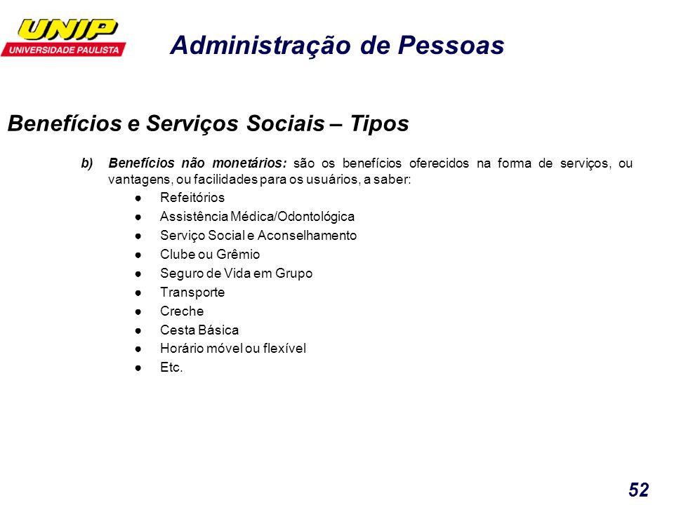 Administração de Pessoas 52 b)Benefícios não monetários: são os benefícios oferecidos na forma de serviços, ou vantagens, ou facilidades para os usuár