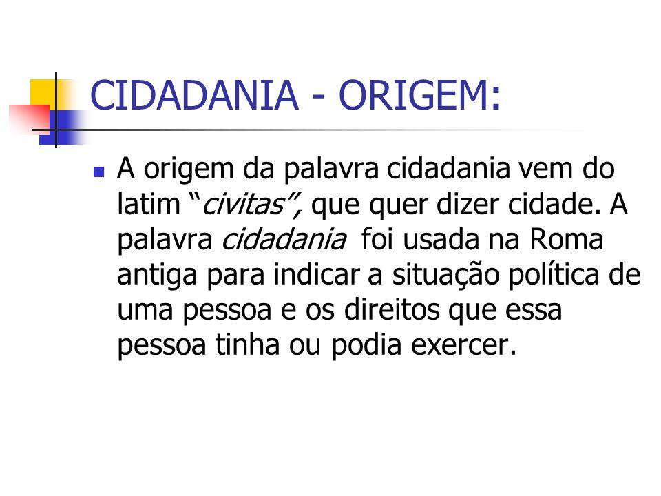 CIDADANIA - ORIGEM: A origem da palavra cidadania vem do latim civitas, que quer dizer cidade. A palavra cidadania foi usada na Roma antiga para indic