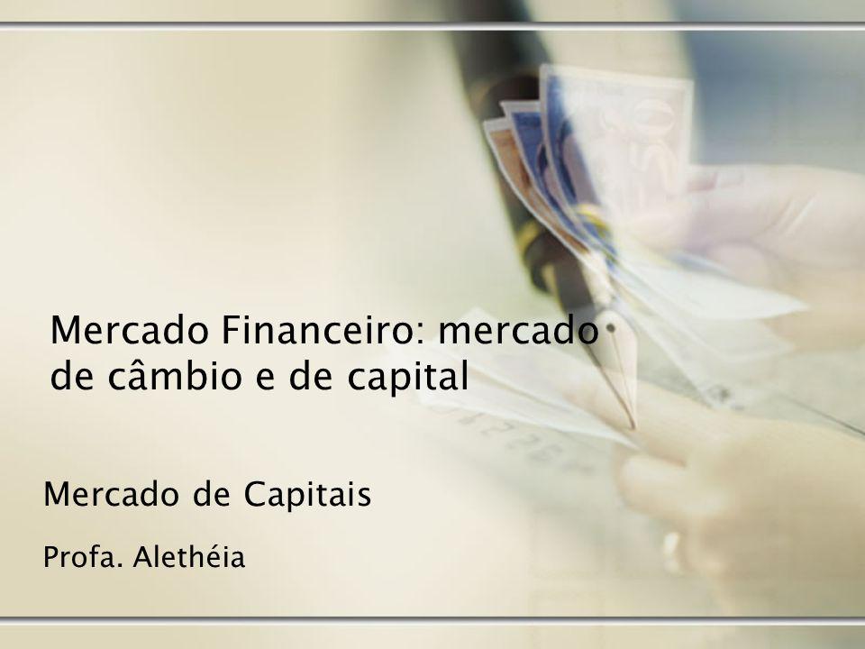 Mercado de Capitais Profa. Alethéia Mercado Financeiro: mercado de câmbio e de capital