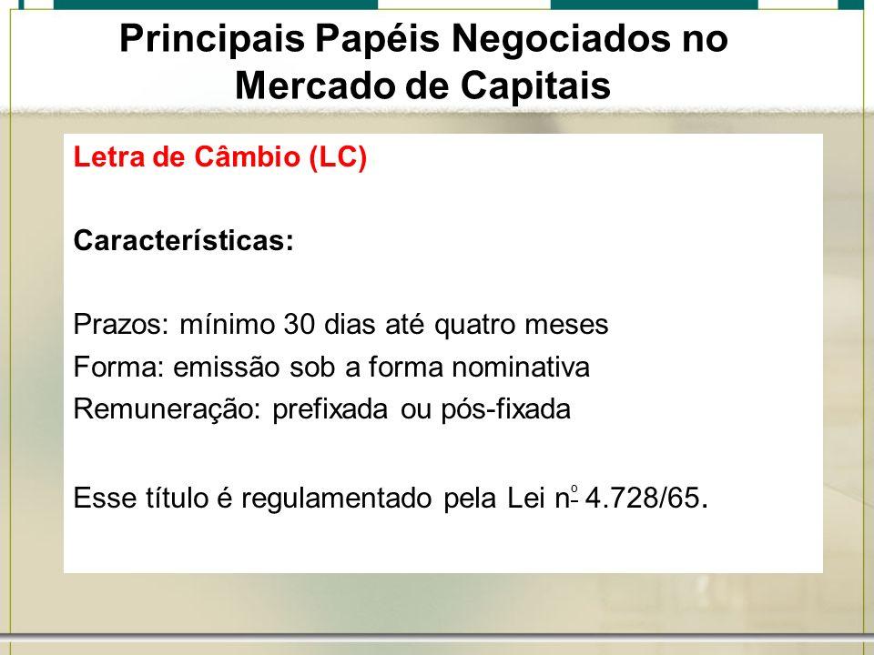 Letra de Câmbio (LC) Características: Prazos: mínimo 30 dias até quatro meses Forma: emissão sob a forma nominativa Remuneração: prefixada ou pós-fixa