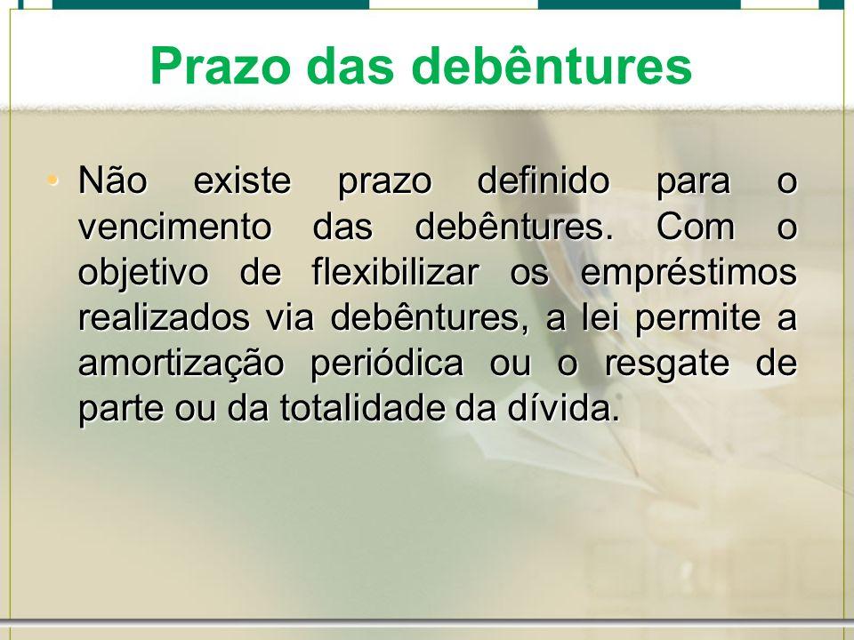 Prazo das debêntures Não existe prazo definido para o vencimento das debêntures. Com o objetivo de flexibilizar os empréstimos realizados via debêntur