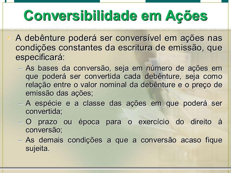 Conversibilidade em Ações A debênture poderá ser conversível em ações nas condições constantes da escritura de emissão, que especificará:A debênture p