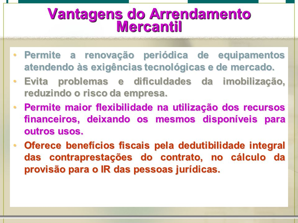 6/1/201439 Vantagens do Arrendamento Mercantil Permite a renovação periódica de equipamentos atendendo às exigências tecnológicas e de mercado.Permite
