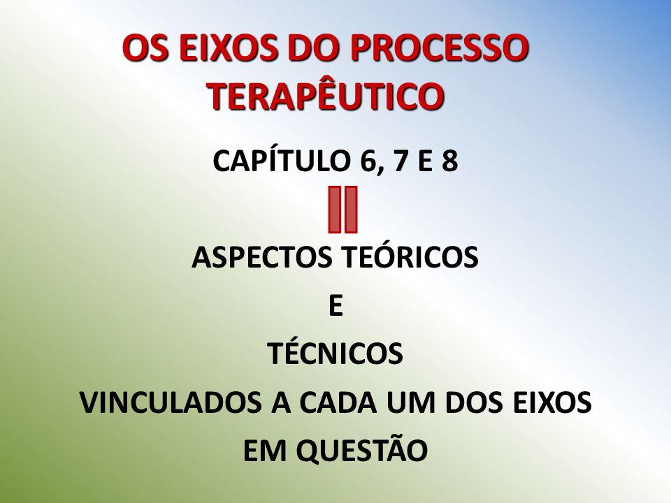 OS EIXOS DO PROCESSO TERAPÊUTICO CAPÍTULO 6, 7 E 8 ASPECTOS TEÓRICOS E TÉCNICOS VINCULADOS A CADA UM DOS EIXOS EM QUESTÃO