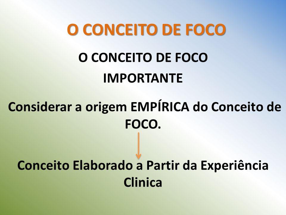 O CONCEITO DE FOCO IMPORTANTE Considerar a origem EMPÍRICA do Conceito de FOCO. Conceito Elaborado a Partir da Experiência Clinica