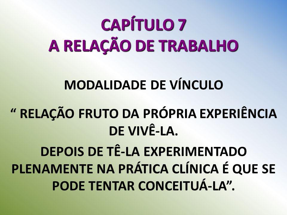CAPÍTULO 7 A RELAÇÃO DE TRABALHO MODALIDADE DE VÍNCULO RELAÇÃO FRUTO DA PRÓPRIA EXPERIÊNCIA DE VIVÊ-LA. DEPOIS DE TÊ-LA EXPERIMENTADO PLENAMENTE NA PR