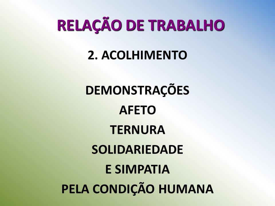 RELAÇÃO DE TRABALHO 2. ACOLHIMENTO DEMONSTRAÇÕES AFETO TERNURA SOLIDARIEDADE E SIMPATIA PELA CONDIÇÃO HUMANA