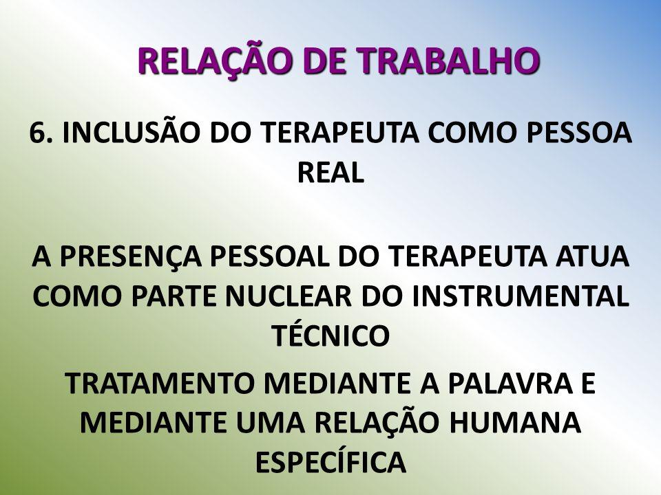RELAÇÃO DE TRABALHO 6. INCLUSÃO DO TERAPEUTA COMO PESSOA REAL A PRESENÇA PESSOAL DO TERAPEUTA ATUA COMO PARTE NUCLEAR DO INSTRUMENTAL TÉCNICO TRATAMEN