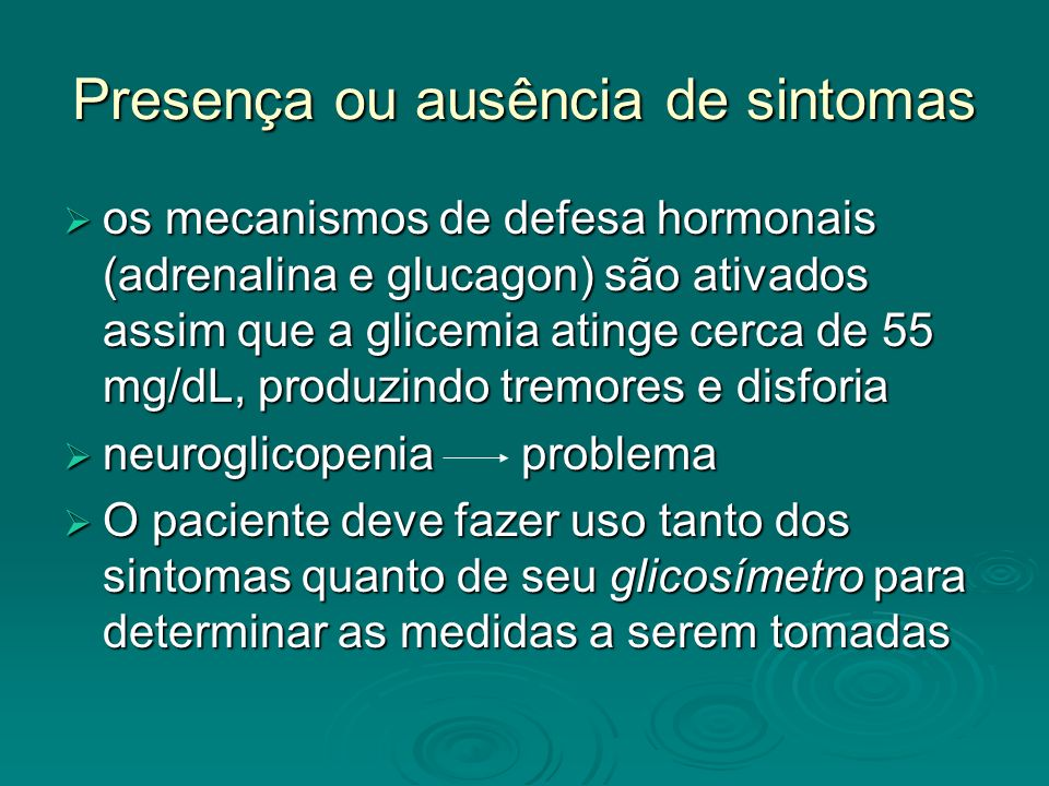 Presença ou ausência de sintomas os mecanismos de defesa hormonais (adrenalina e glucagon) são ativados assim que a glicemia atinge cerca de 55 mg/dL,