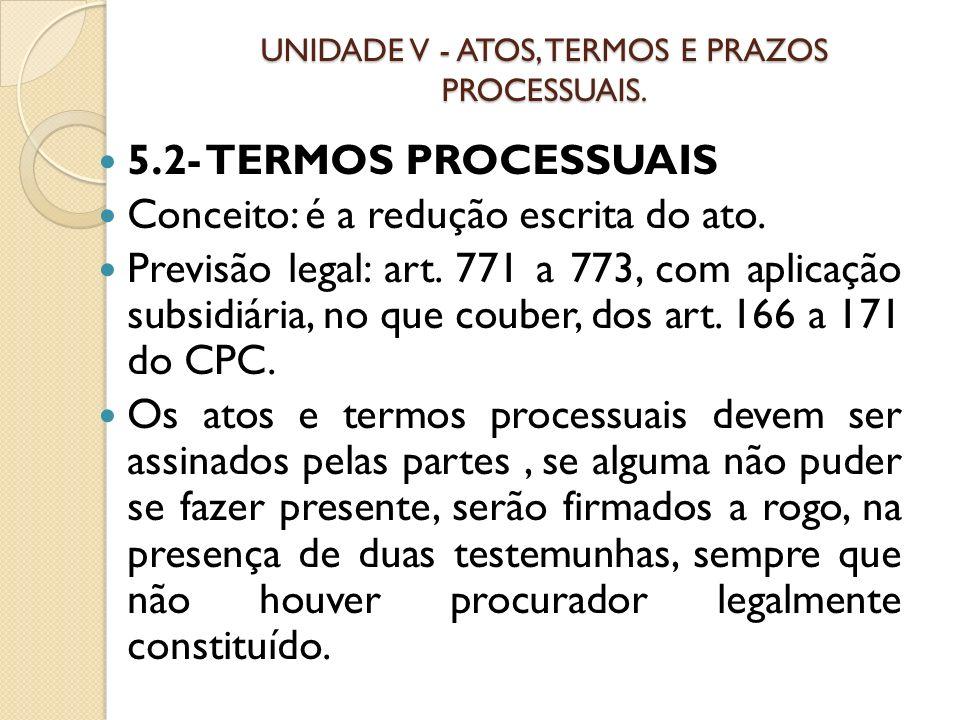 UNIDADE V - ATOS, TERMOS E PRAZOS PROCESSUAIS. 5.2- TERMOS PROCESSUAIS Conceito: é a redução escrita do ato. Previsão legal: art. 771 a 773, com aplic