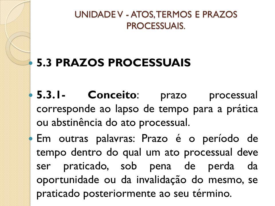 UNIDADE V - ATOS, TERMOS E PRAZOS PROCESSUAIS. 5.3 PRAZOS PROCESSUAIS 5.3.1- Conceito: prazo processual corresponde ao lapso de tempo para a prática o
