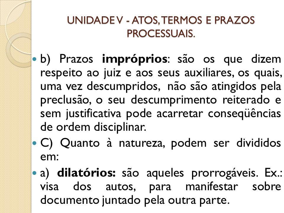 UNIDADE V - ATOS, TERMOS E PRAZOS PROCESSUAIS. b) Prazos impróprios: são os que dizem respeito ao juiz e aos seus auxiliares, os quais, uma vez descum