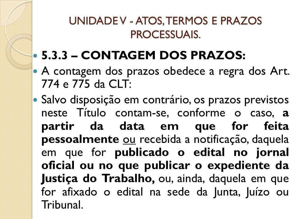 UNIDADE V - ATOS, TERMOS E PRAZOS PROCESSUAIS. 5.3.3 – CONTAGEM DOS PRAZOS: A contagem dos prazos obedece a regra dos Art. 774 e 775 da CLT: Salvo dis