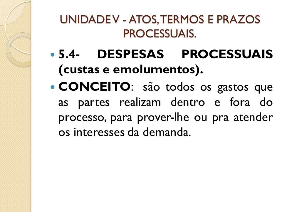 UNIDADE V - ATOS, TERMOS E PRAZOS PROCESSUAIS. 5.4- DESPESAS PROCESSUAIS (custas e emolumentos). CONCEITO: são todos os gastos que as partes realizam