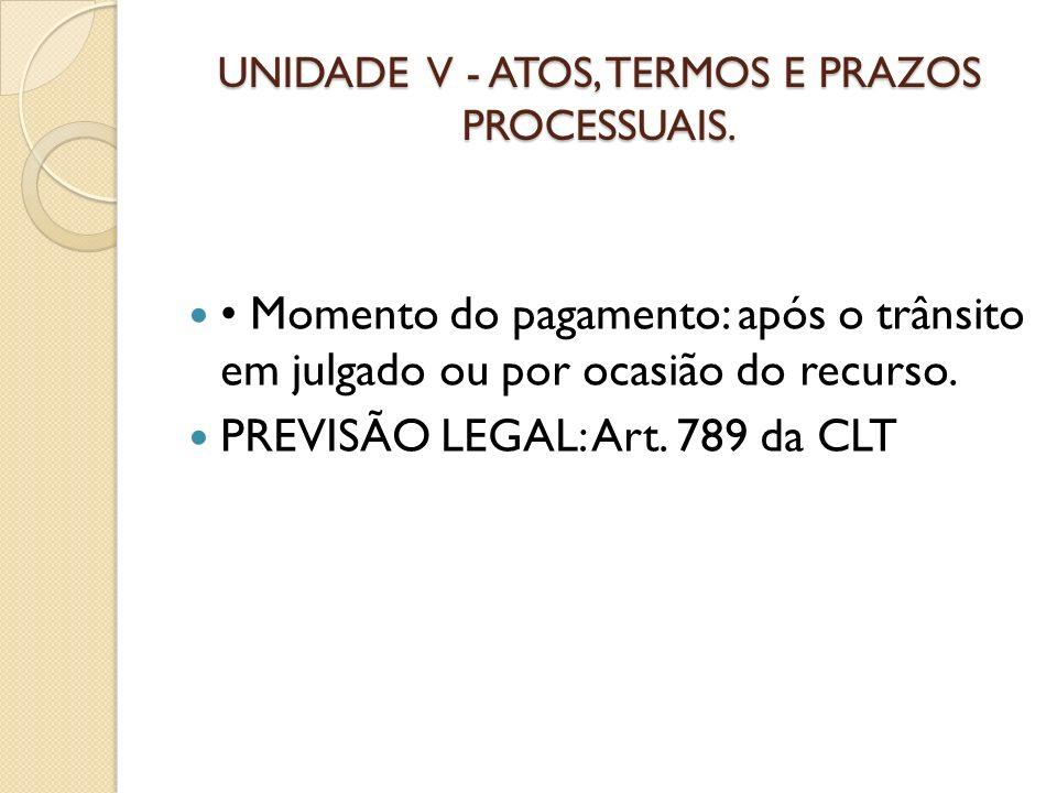 UNIDADE V - ATOS, TERMOS E PRAZOS PROCESSUAIS. Momento do pagamento: após o trânsito em julgado ou por ocasião do recurso. PREVISÃO LEGAL: Art. 789 da