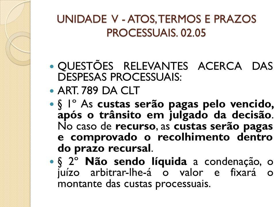 UNIDADE V - ATOS, TERMOS E PRAZOS PROCESSUAIS. 02.05 QUESTÕES RELEVANTES ACERCA DAS DESPESAS PROCESSUAIS: ART. 789 DA CLT § 1º As custas serão pagas p