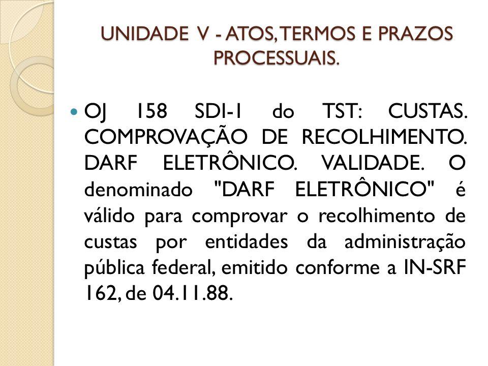 UNIDADE V - ATOS, TERMOS E PRAZOS PROCESSUAIS. OJ 158 SDI-1 do TST: CUSTAS. COMPROVAÇÃO DE RECOLHIMENTO. DARF ELETRÔNICO. VALIDADE. O denominado