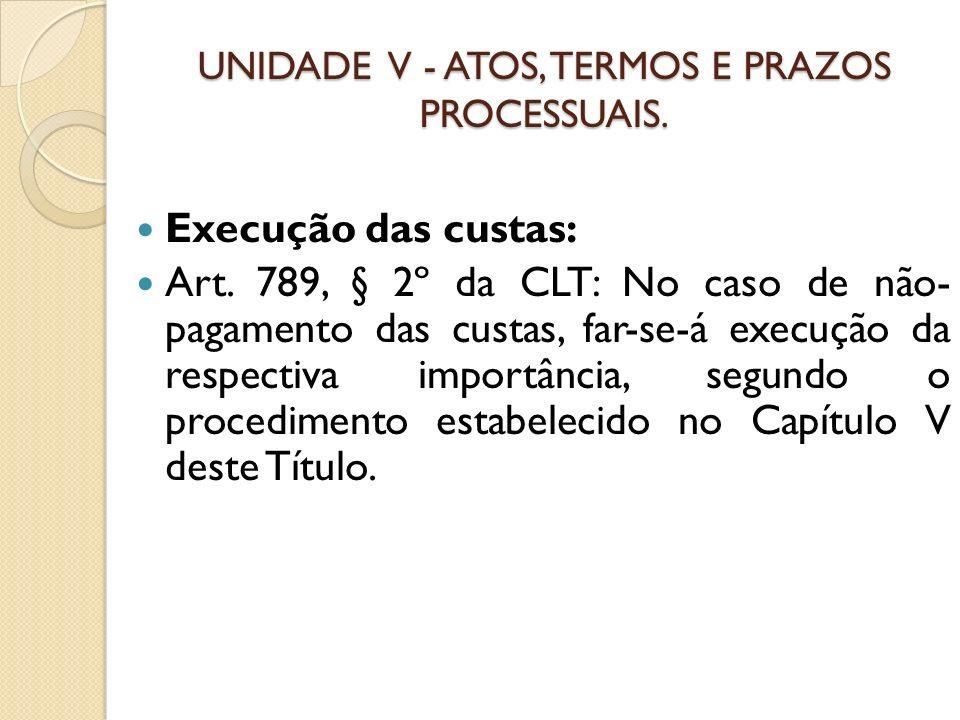 UNIDADE V - ATOS, TERMOS E PRAZOS PROCESSUAIS. Execução das custas: Art. 789, § 2º da CLT: No caso de não- pagamento das custas, far-se-á execução da