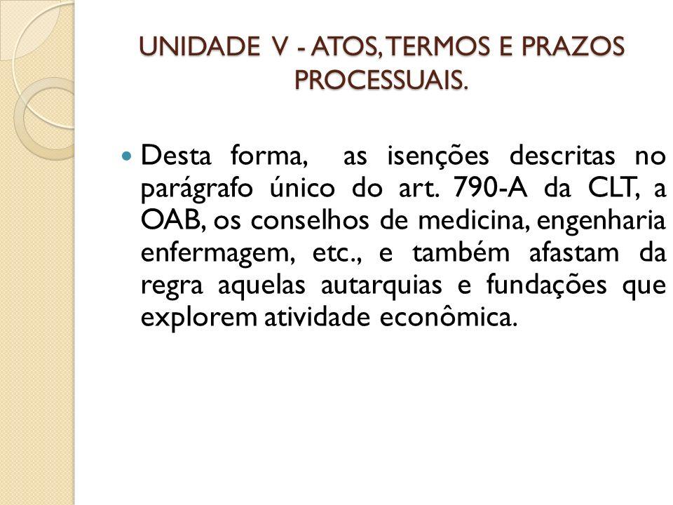UNIDADE V - ATOS, TERMOS E PRAZOS PROCESSUAIS. Desta forma, as isenções descritas no parágrafo único do art. 790-A da CLT, a OAB, os conselhos de medi