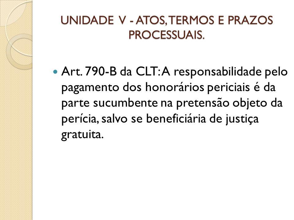 UNIDADE V - ATOS, TERMOS E PRAZOS PROCESSUAIS. Art. 790-B da CLT: A responsabilidade pelo pagamento dos honorários periciais é da parte sucumbente na