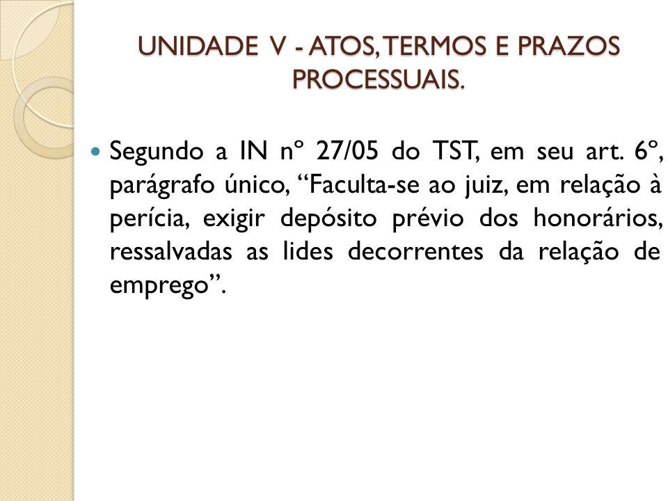 UNIDADE V - ATOS, TERMOS E PRAZOS PROCESSUAIS. Segundo a IN nº 27/05 do TST, em seu art. 6º, parágrafo único, Faculta-se ao juiz, em relação à perícia