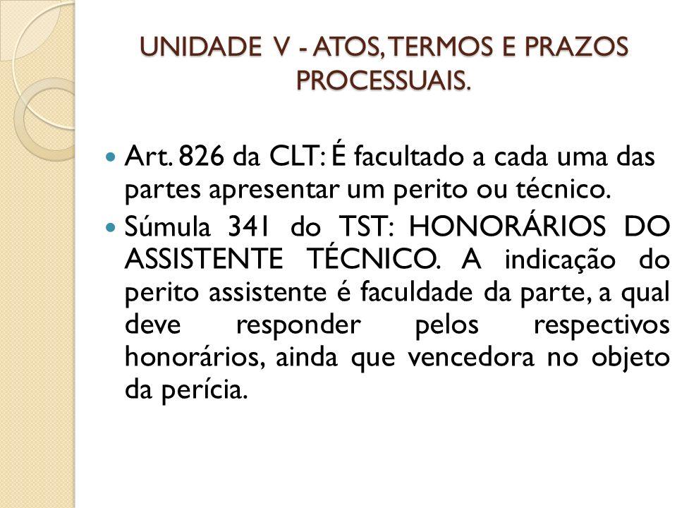 UNIDADE V - ATOS, TERMOS E PRAZOS PROCESSUAIS. Art. 826 da CLT: É facultado a cada uma das partes apresentar um perito ou técnico. Súmula 341 do TST: