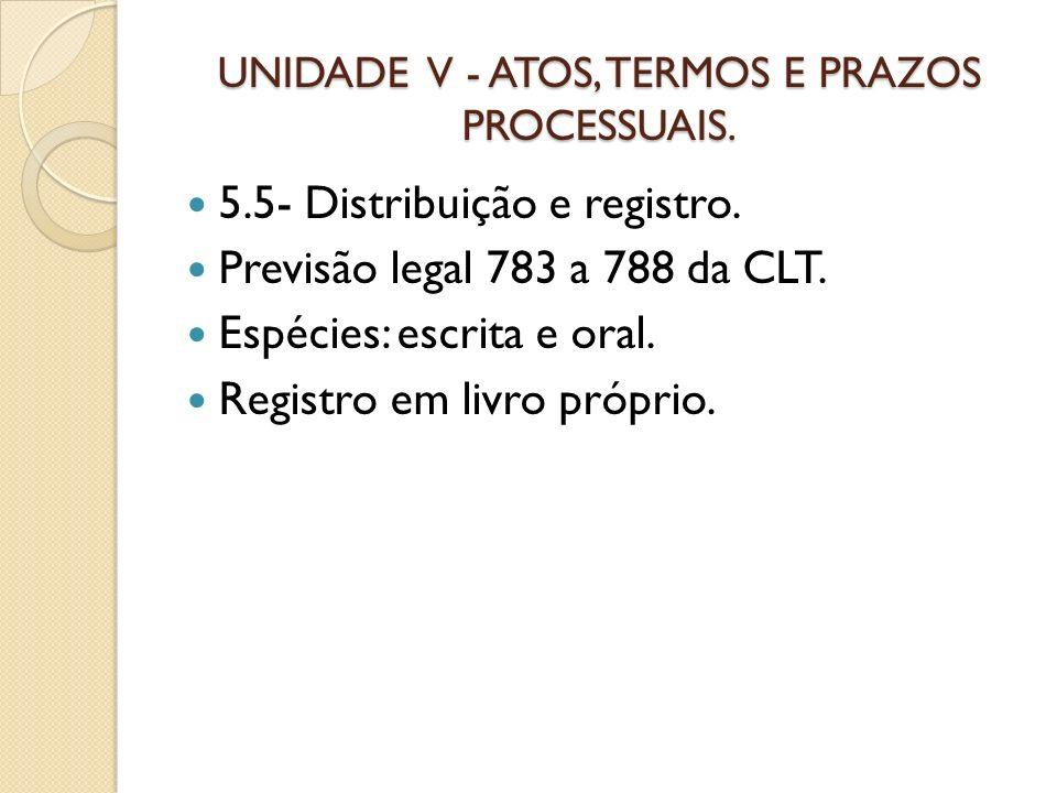 UNIDADE V - ATOS, TERMOS E PRAZOS PROCESSUAIS. 5.5- Distribuição e registro. Previsão legal 783 a 788 da CLT. Espécies: escrita e oral. Registro em li