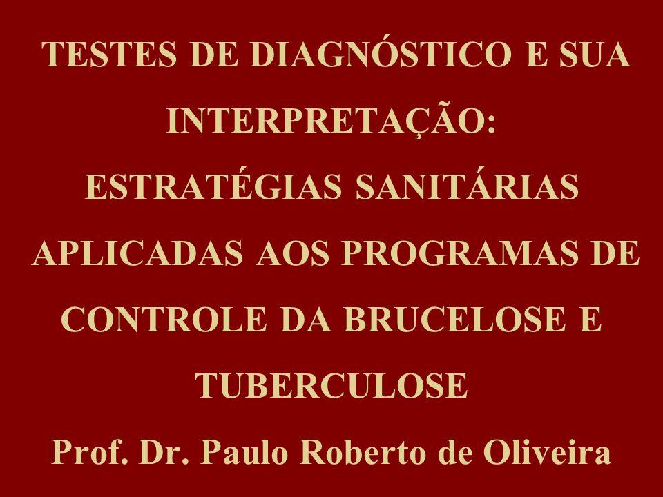 TESTES DE DIAGNÓSTICO E SUA INTERPRETAÇÃO: ESTRATÉGIAS SANITÁRIAS APLICADAS AOS PROGRAMAS DE CONTROLE DA BRUCELOSE E TUBERCULOSE Prof. Dr. Paulo Rober
