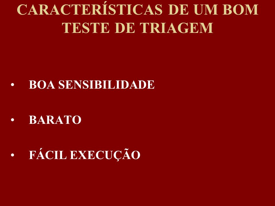 CARACTERÍSTICAS DE UM BOM TESTE DE TRIAGEM BOA SENSIBILIDADE BARATO FÁCIL EXECUÇÃO