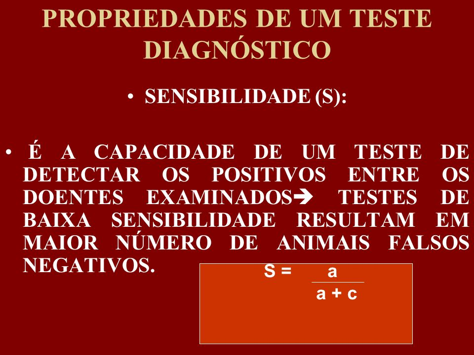 PROPRIEDADES DE UM TESTE DIAGNÓSTICO SENSIBILIDADE (S): É A CAPACIDADE DE UM TESTE DE DETECTAR OS POSITIVOS ENTRE OS DOENTES EXAMINADOS TESTES DE BAIX