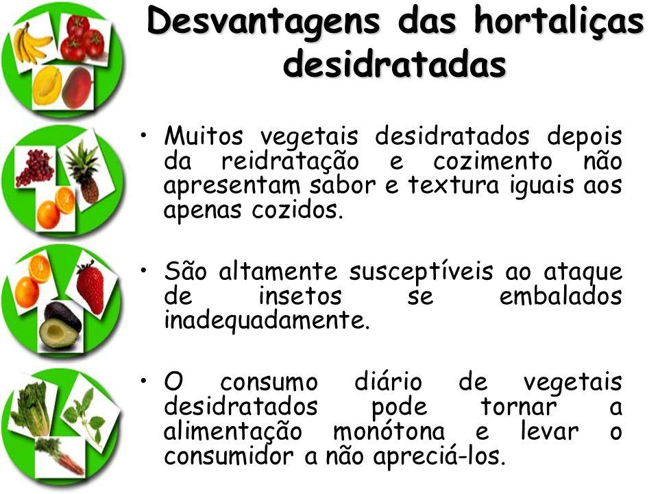 Desvantagens das hortaliças desidratadas Muitos vegetais desidratados depois da reidratação e cozimento não apresentam sabor e textura iguais aos apen
