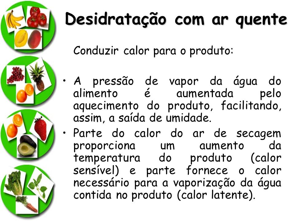 Desidratação com ar quente Conduzir calor para o produto: A pressão de vapor da água do alimento é aumentada pelo aquecimento do produto, facilitando,