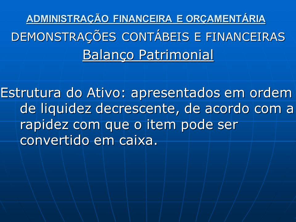 ADMINISTRAÇÃO FINANCEIRA E ORÇAMENTÁRIA DEMONSTRAÇÕES CONTÁBEIS E FINANCEIRAS Balanço Patrimonial Estrutura do Ativo: apresentados em ordem de liquide